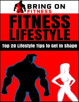 Fitness Lifestyle: Top 20 Lifestyle Tips to Get In Shape, Bring On Fitness