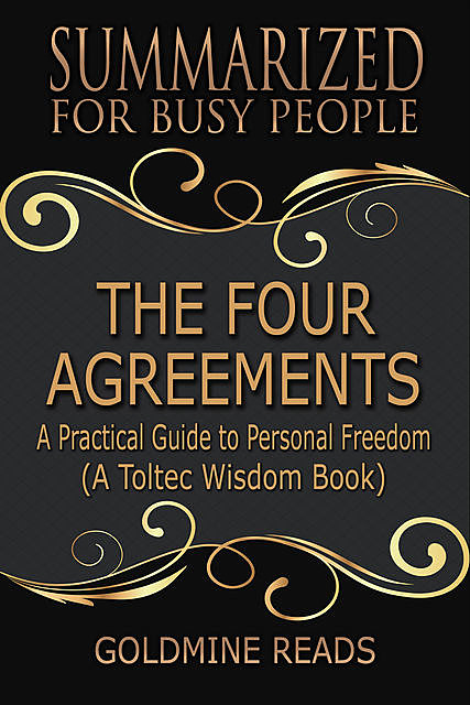 The Four Agreements – Summarized for Busy People: A Practical Guide to Personal Freedom: A Toltec Wisdom Book, Goldmine Reads