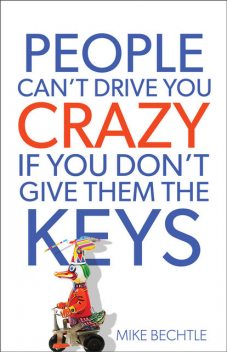 People Can't Drive You Crazy If You Don't Give Them the Keys, Mike Bechtle