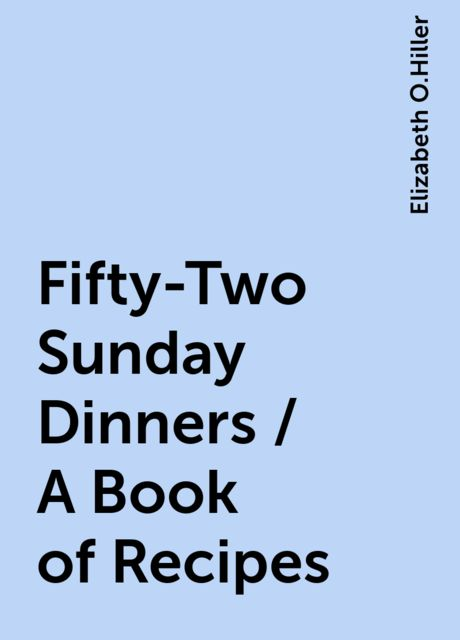 Fifty-Two Sunday Dinners / A Book of Recipes, Elizabeth O.Hiller