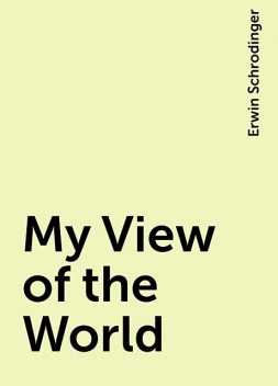 My View of the World, Erwin Schrodinger