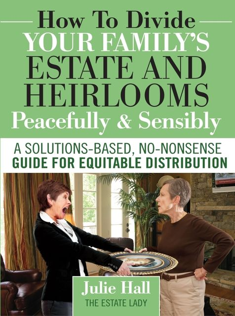 How to Divide Your Family's Estate and Heirlooms Peacefully & Sensibly, Julie Hall