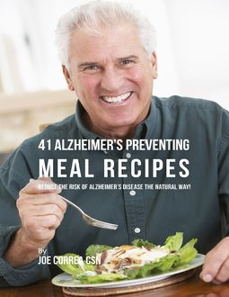 41 Alzheimer's Preventing Meal Recipes : Reduce the Risk of Alzheimer's Disease the Natural Way, Joe Correa