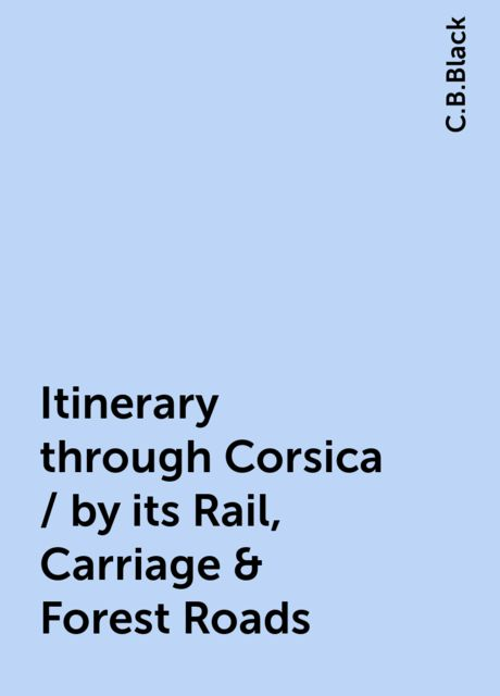 Itinerary through Corsica / by its Rail, Carriage & Forest Roads, C.B.Black