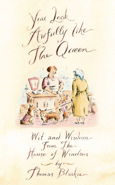 You look awfully like the Queen: Wit and Wisdom from the House of Windsor, Thomas Blaikie