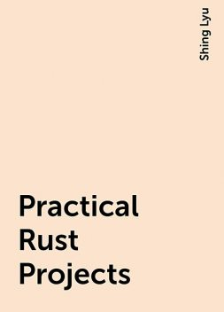 Practical Rust Projects, Shing Lyu