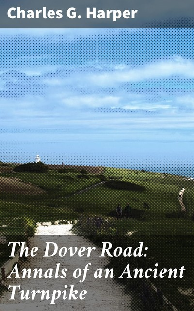 The Dover Road: Annals of an Ancient Turnpike, Charles G.Harper