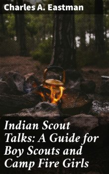 Indian Scout Talks: A Guide for Boy Scouts and Camp Fire Girls, Charles A.Eastman