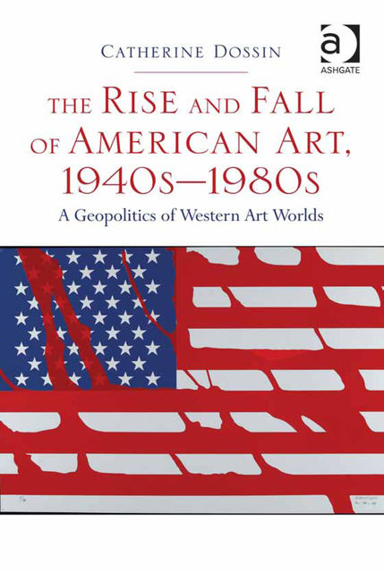 The Rise and Fall of American Art, 1940s–1980s, Catherine Dossin