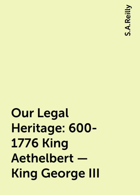 Our Legal Heritage : 600-1776 King Aethelbert - King George III, S.A.Reilly