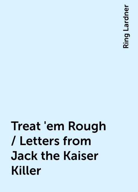 Treat 'em Rough / Letters from Jack the Kaiser Killer, Ring Lardner