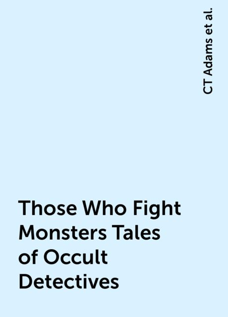 Those Who Fight Monsters Tales of Occult Detectives, Lilith Saintcrow, Tanya Huff, Carrie Vaughn, Justin Gustainis, Chris Green, Laura Anne Gilman, Jackie Kessler, Simon Green, Julie Kenner, CT Adams, Caitlin KittredgeC.J. Henderson, Cathy Clamp, Rachel CaineT.A. Pratt