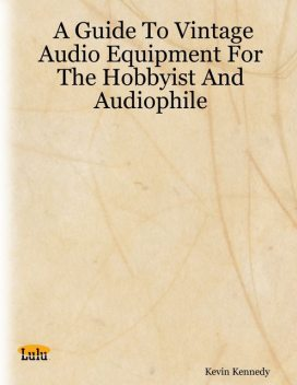 A Guide to Vintage Audio Equipment for the Hobbyist and Audiophile, Kevin Kennedy