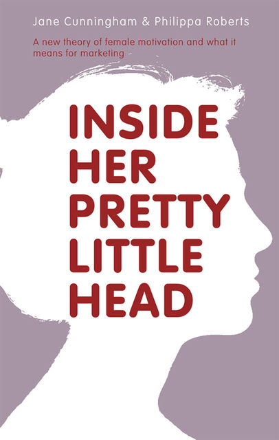 Inside Her Pretty Little Head. A new theory of female motivation and what it means for marketing, Jane Cunningham, Philippa Roberts