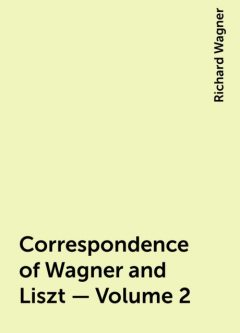 Correspondence of Wagner and Liszt — Volume 2, Richard Wagner