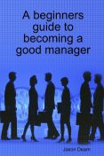 A Beginners Guide to Becoming a Good Manager, Jason Dearn