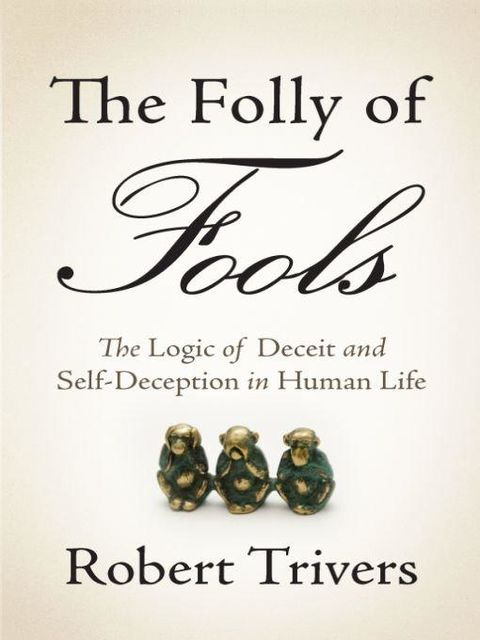 The Folly of Fools: The Logic of Deceit and Self-Deception in Human Life, Robert Trivers
