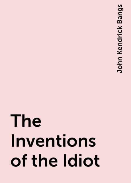 The Inventions of the Idiot, John Kendrick Bangs