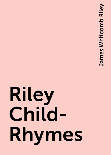 Riley Child-Rhymes, James Whitcomb Riley