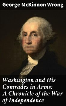 Washington and His Comrades in Arms: A Chronicle of the War of Independence, George McKinnon Wrong