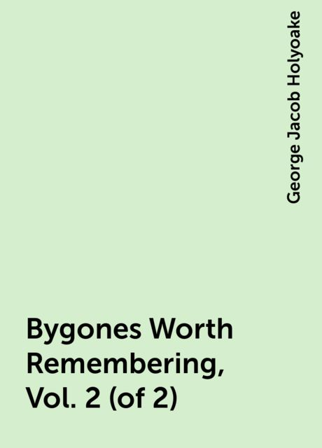 Bygones Worth Remembering, Vol. 2 (of 2), George Jacob Holyoake