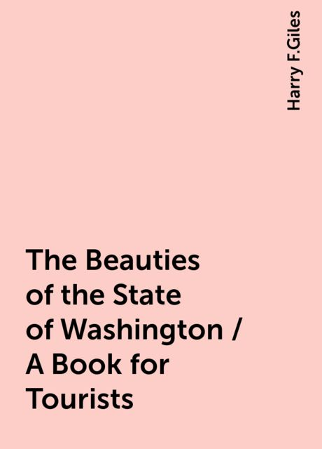 The Beauties of the State of Washington / A Book for Tourists, Harry F.Giles