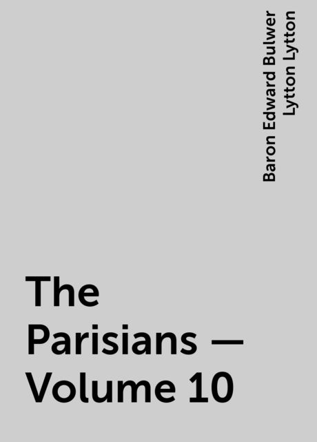 The Parisians — Volume 10, Baron Edward Bulwer Lytton Lytton