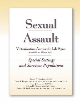 Sexual Assault Victimization Across the Life Span, Second Edition, Volume Three: Special Settings and Survivor Populations, M.S, APN, RN, FACEP, Michael Weaver, Angelo P. Giardino, CPN, Diana Faugno, Mary J. Spencer, CDM, DF-IAFN, DNSc, FAAFS, FAAN, FNP-BC, Patricia M. Speck