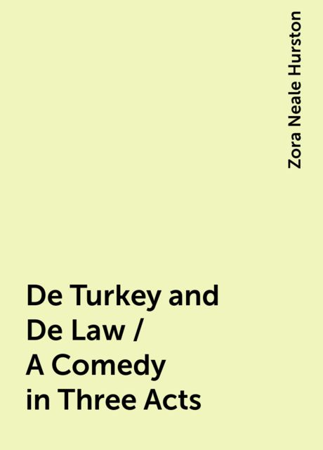 De Turkey and De Law / A Comedy in Three Acts, Zora Neale Hurston