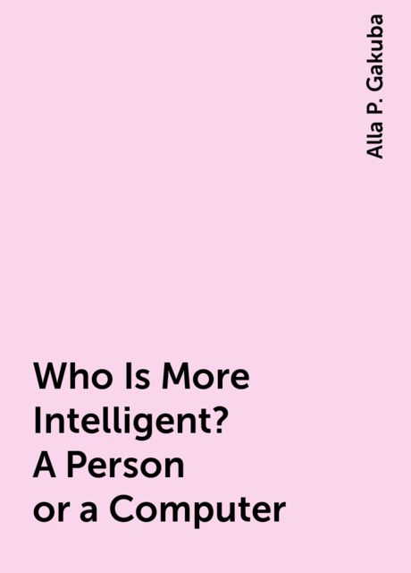 Who Is More Intelligent? A Person or a Computer, Alla P. Gakuba