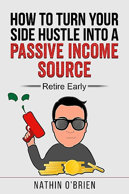 How to Turn Your Side Hustle Into a Passive Income Source – Retire Early, Nathin O'Brien
