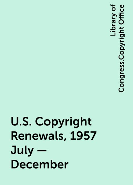 U.S. Copyright Renewals, 1957 July - December, Library of Congress.Copyright Office