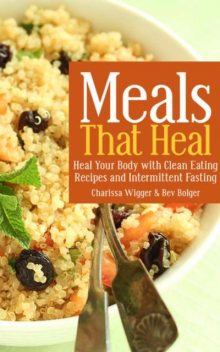 Meals That Heal: Heal Your Body with Clean Eating Recipes and Intermittent Fasting, Bev Bolger, Charissa Wigger