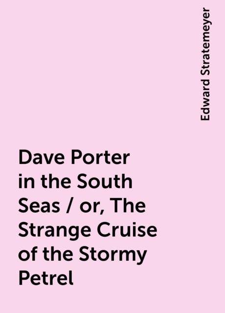 Dave Porter in the South Seas / or, The Strange Cruise of the Stormy Petrel, Edward Stratemeyer