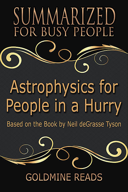 Astrophysics for People In a Hurry – Summarized for Busy People: Based On the Book By Neil De Grasse Tyson, Goldmine Reads