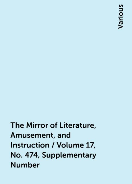 The Mirror of Literature, Amusement, and Instruction / Volume 17, No. 474, Supplementary Number, Various