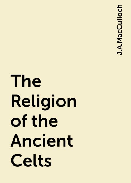 The Religion of the Ancient Celts, J.A.MacCulloch