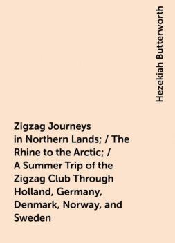 Zigzag Journeys in Northern Lands; / The Rhine to the Arctic; / A Summer Trip of the Zigzag Club Through Holland, Germany, Denmark, Norway, and Sweden, Hezekiah Butterworth