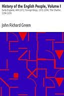 History of the English People, Volume I / Early England, 449-1071; Foreign Kings, 1071-1204; The Charter, 1204-1216, John Richard Green