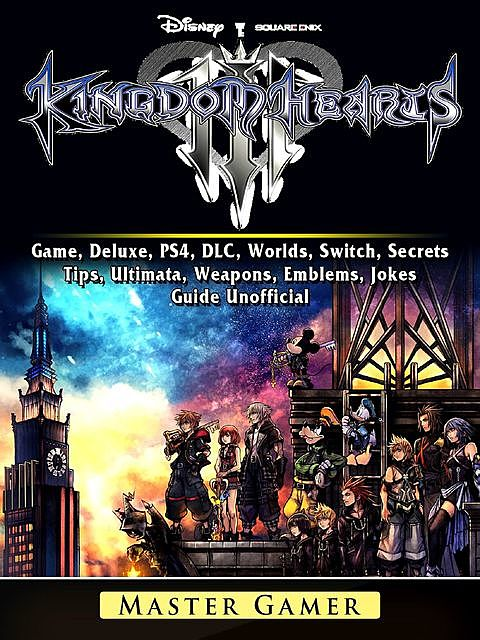Kingdom Hearts III 3 Game, Deluxe, PS4, DLC, Worlds, Switch, Secrets, Tips, Ultimata, Weapons, Emblems, Jokes, Guide Unofficial, Master Gamer