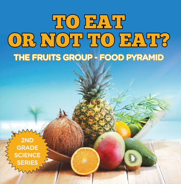 To Eat Or Not To Eat? The Fruits Group – Food Pyramid, Baby Professor
