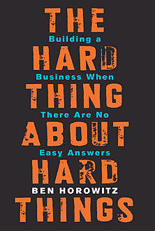 The Hard Thing About Hard Things: Building a Business When There Are No Easy Answers, Ben Horowitz