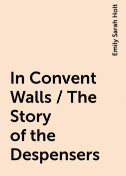 In Convent Walls / The Story of the Despensers, Emily Sarah Holt