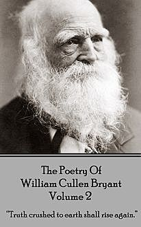 The Poetry of William Cullen Bryant – Volume 2 – The Later Poems, William Cullen Bryant