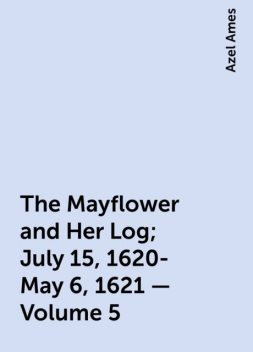 The Mayflower and Her Log; July 15, 1620-May 6, 1621 — Volume 5, Azel Ames