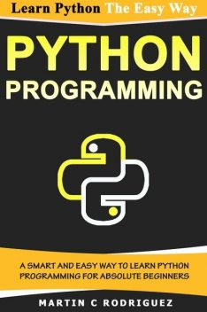 PYTHON PROGRAMMING: A Smart and Easy Way to Learn Python Programming for Absolute Beginners, C Martin, P. Rodriguez