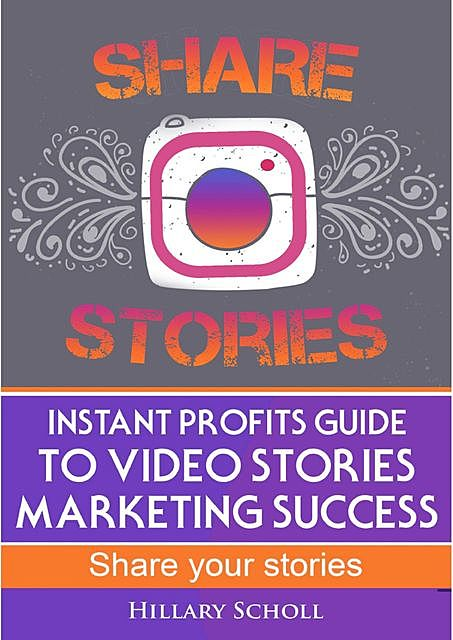 Instant Profits Guide to Video Stories Marketing Success, Hillary Scholl