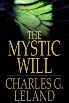 The Mystic Will. A Method of Developing and Strengthening the Faculties of the Mind, through the Awakened Will, by a Simple, Scientific Process Possible to Any Person of Ordinary Intelligence, Charles Godfrey Leland