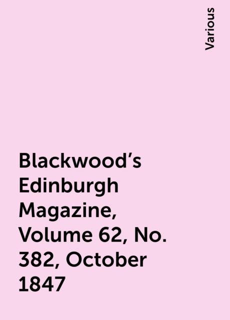 Blackwood's Edinburgh Magazine, Volume 62, No. 382, October 1847, Various