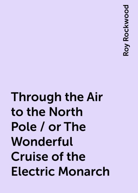 Through the Air to the North Pole / or The Wonderful Cruise of the Electric Monarch, Roy Rockwood